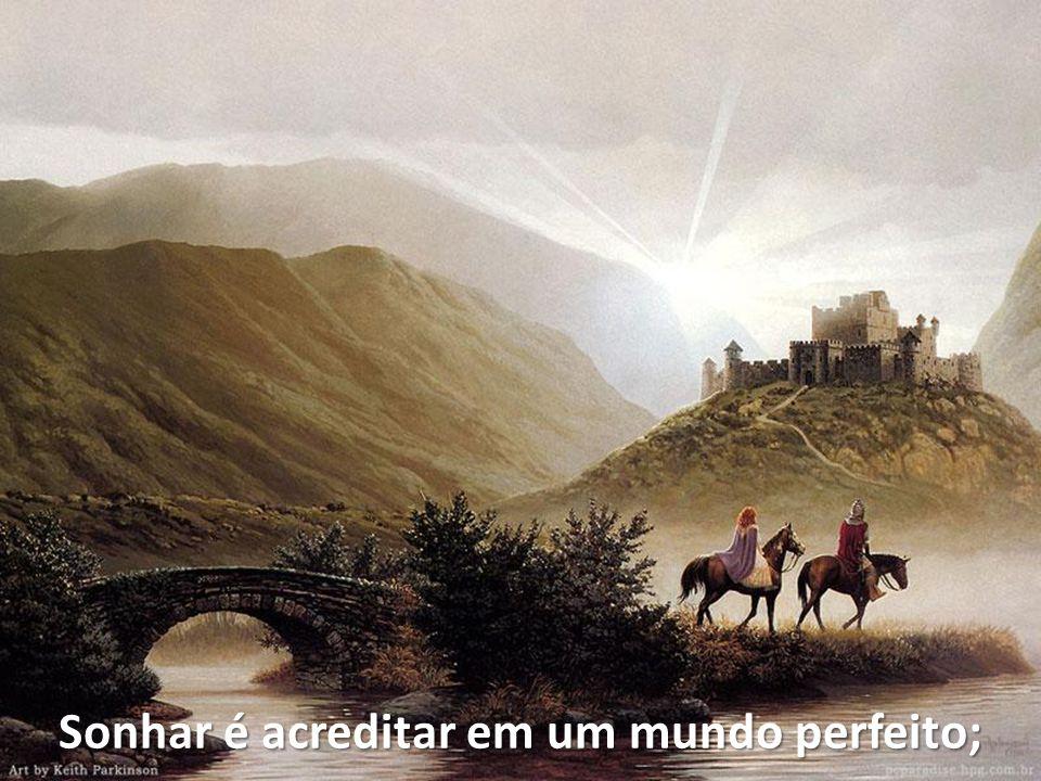 Sonhar é acreditar em um mundo perfeito;
