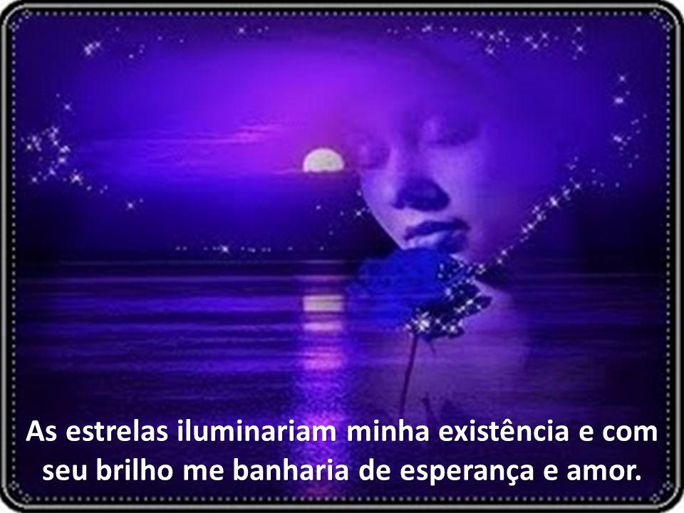 As estrelas iluminariam minha existência e com seu brilho me banharia de esperança e amor.