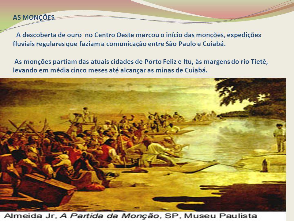 AS MONÇÕES A descoberta de ouro no Centro Oeste marcou o início das monções, expedições fluviais regulares que faziam a comunicação entre São Paulo e Cuiabá.