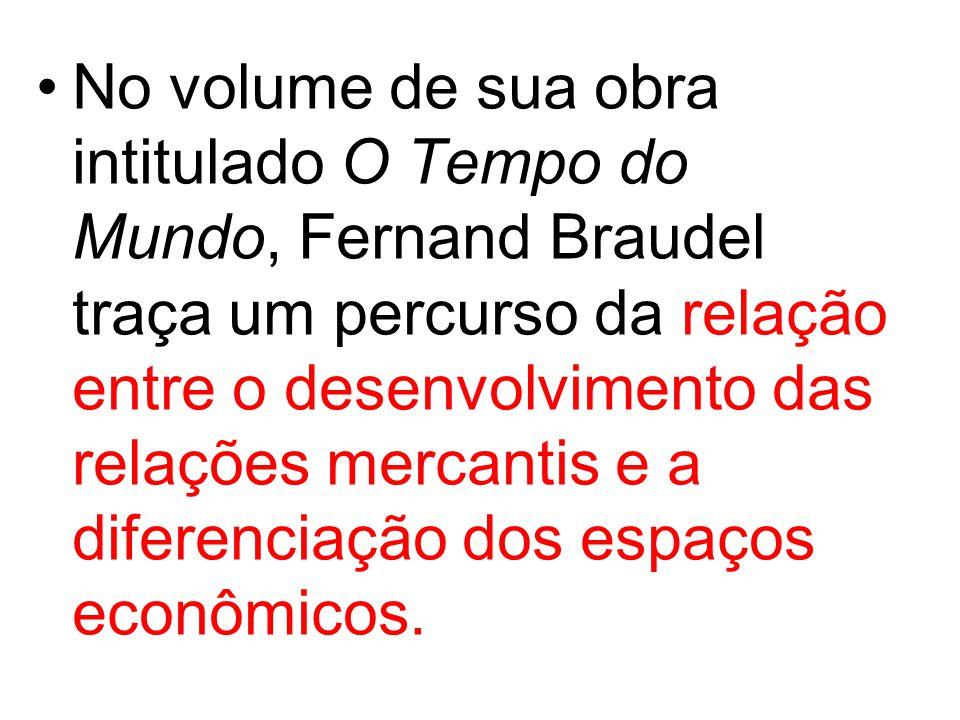 No volume de sua obra intitulado O Tempo do Mundo, Fernand Braudel traça um percurso da relação entre o desenvolvimento das relações mercantis e a diferenciação dos espaços econômicos.
