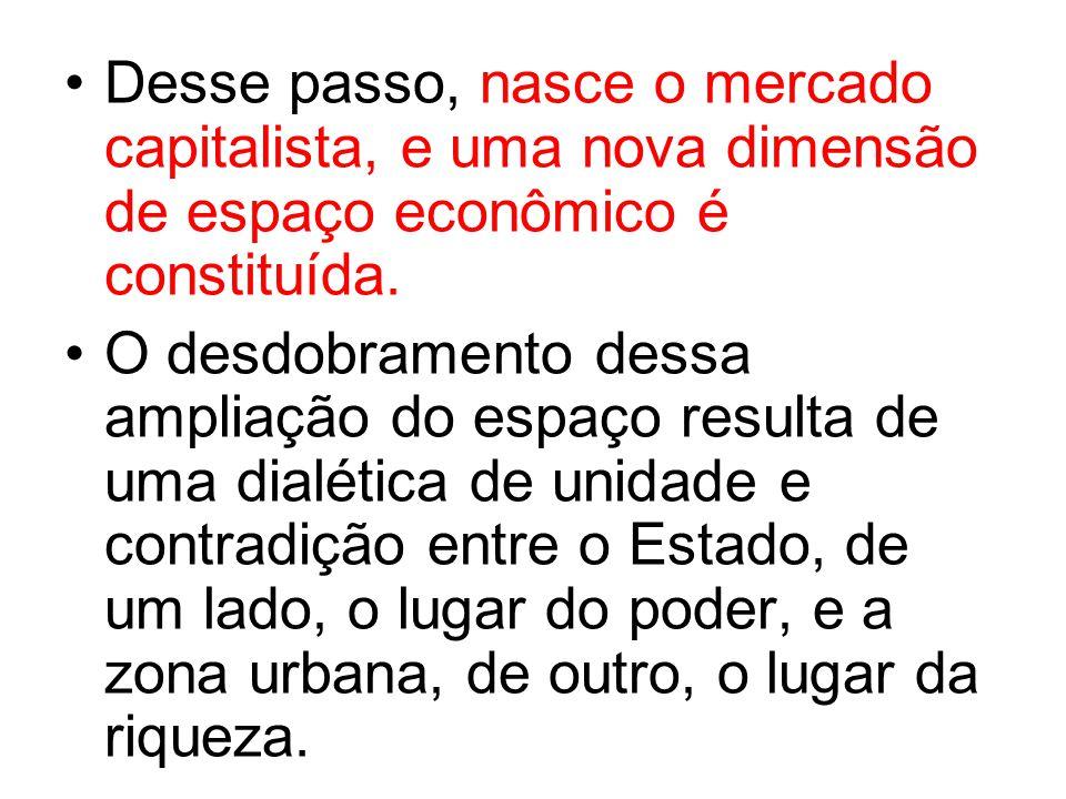 Desse passo, nasce o mercado capitalista, e uma nova dimensão de espaço econômico é constituída.