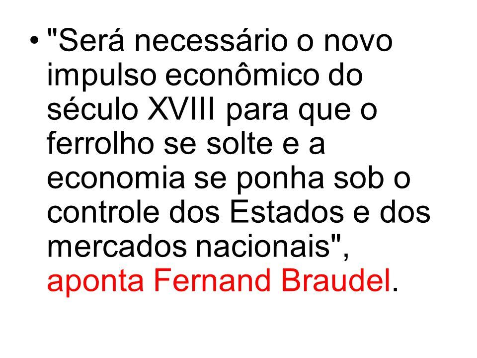 Será necessário o novo impulso econômico do século XVIII para que o ferrolho se solte e a economia se ponha sob o controle dos Estados e dos mercados nacionais , aponta Fernand Braudel.