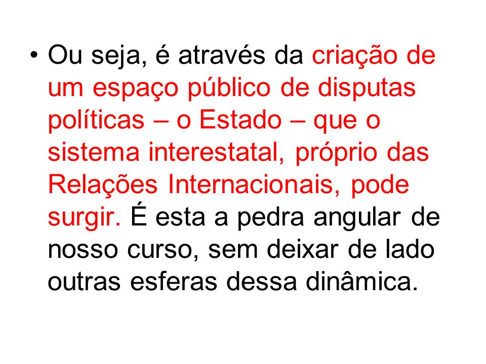 Ou seja, é através da criação de um espaço público de disputas políticas – o Estado – que o sistema interestatal, próprio das Relações Internacionais, pode surgir.