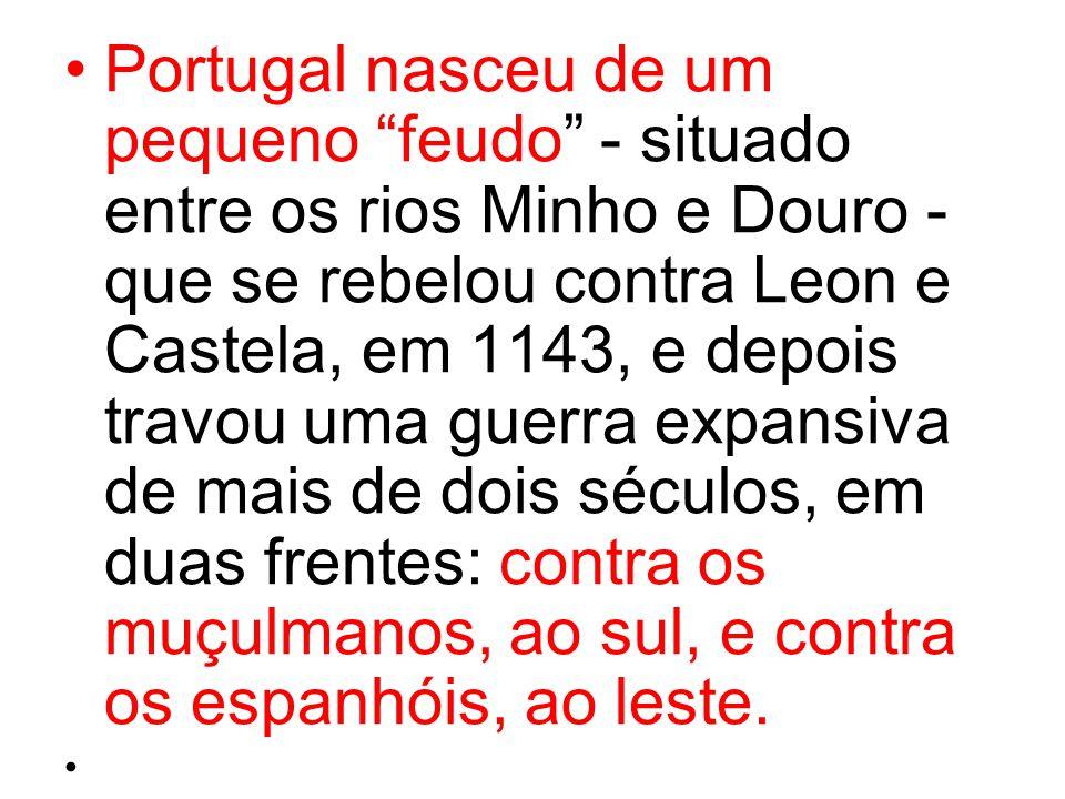 Portugal nasceu de um pequeno feudo - situado entre os rios Minho e Douro - que se rebelou contra Leon e Castela, em 1143, e depois travou uma guerra expansiva de mais de dois séculos, em duas frentes: contra os muçulmanos, ao sul, e contra os espanhóis, ao leste.