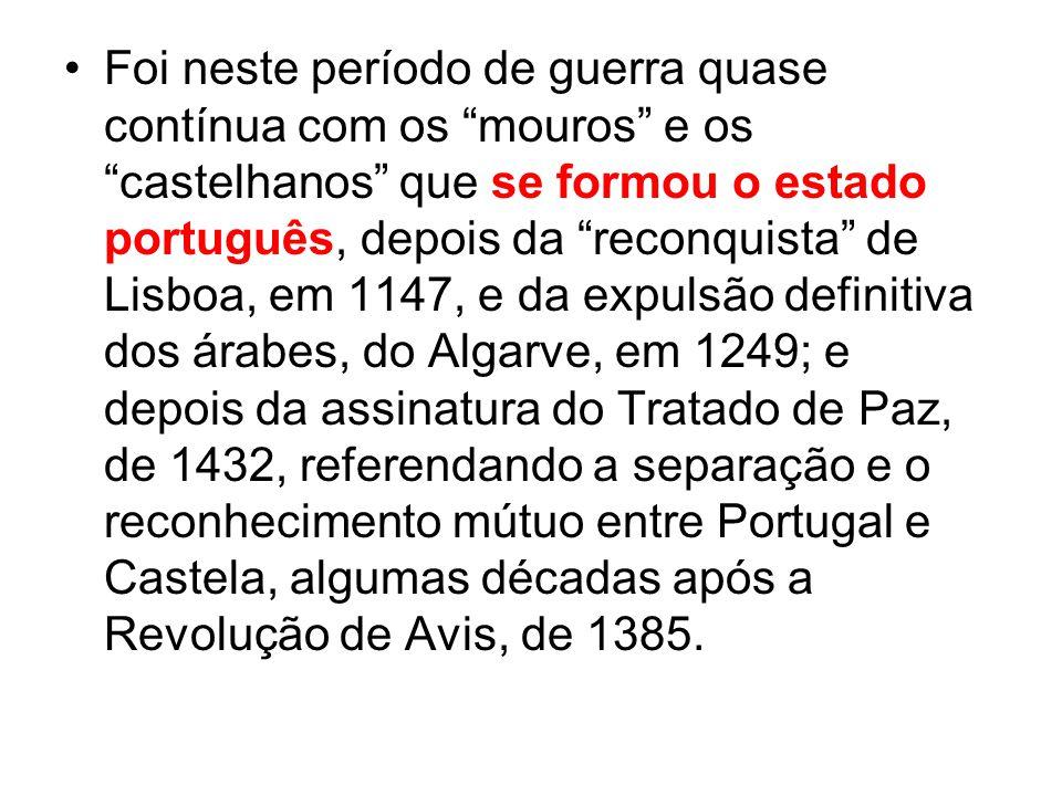 Foi neste período de guerra quase contínua com os mouros e os castelhanos que se formou o estado português, depois da reconquista de Lisboa, em 1147, e da expulsão definitiva dos árabes, do Algarve, em 1249; e depois da assinatura do Tratado de Paz, de 1432, referendando a separação e o reconhecimento mútuo entre Portugal e Castela, algumas décadas após a Revolução de Avis, de 1385.