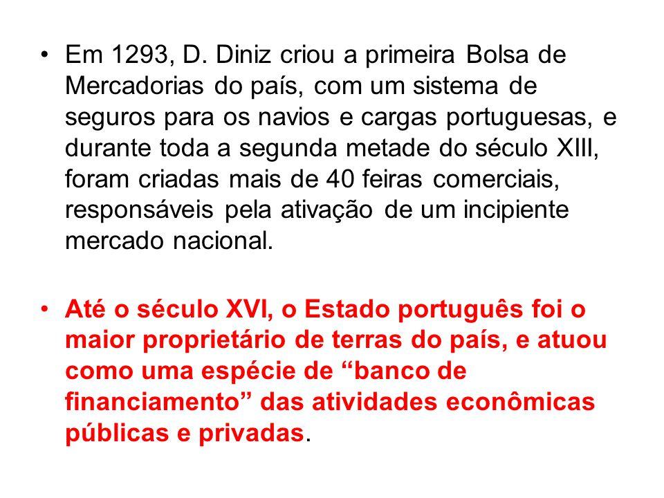 Em 1293, D. Diniz criou a primeira Bolsa de Mercadorias do país, com um sistema de seguros para os navios e cargas portuguesas, e durante toda a segunda metade do século XIII, foram criadas mais de 40 feiras comerciais, responsáveis pela ativação de um incipiente mercado nacional.
