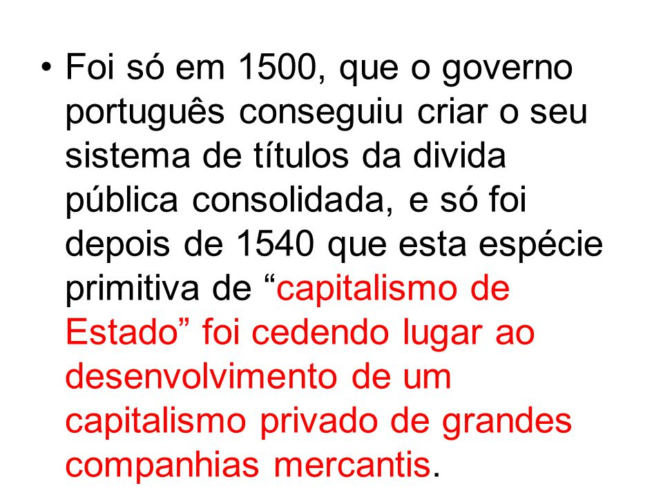 Foi só em 1500, que o governo português conseguiu criar o seu sistema de títulos da divida pública consolidada, e só foi depois de 1540 que esta espécie primitiva de capitalismo de Estado foi cedendo lugar ao desenvolvimento de um capitalismo privado de grandes companhias mercantis.