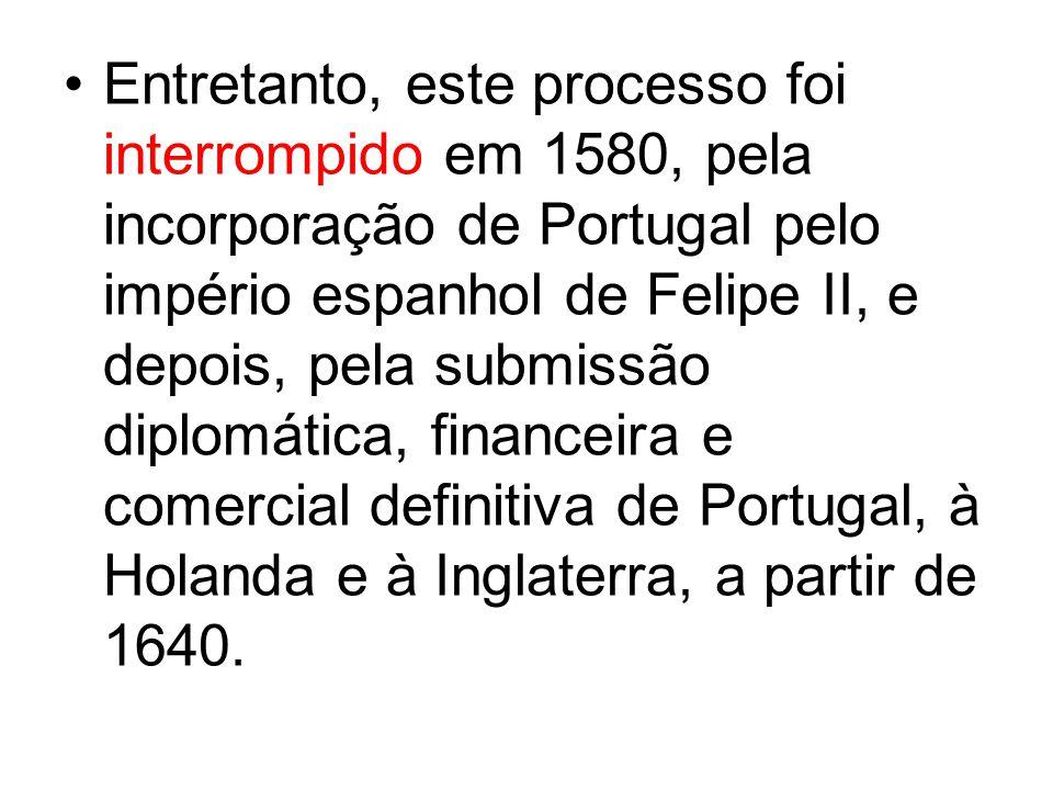 Entretanto, este processo foi interrompido em 1580, pela incorporação de Portugal pelo império espanhol de Felipe II, e depois, pela submissão diplomática, financeira e comercial definitiva de Portugal, à Holanda e à Inglaterra, a partir de 1640.