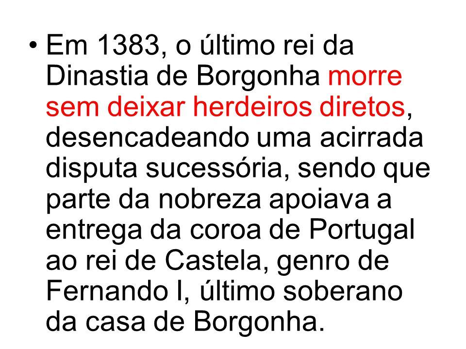 Em 1383, o último rei da Dinastia de Borgonha morre sem deixar herdeiros diretos, desencadeando uma acirrada disputa sucessória, sendo que parte da nobreza apoiava a entrega da coroa de Portugal ao rei de Castela, genro de Fernando I, último soberano da casa de Borgonha.