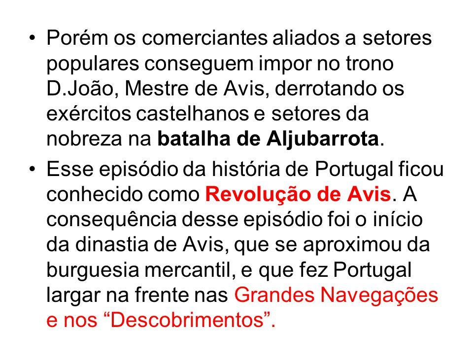 Porém os comerciantes aliados a setores populares conseguem impor no trono D.João, Mestre de Avis, derrotando os exércitos castelhanos e setores da nobreza na batalha de Aljubarrota.