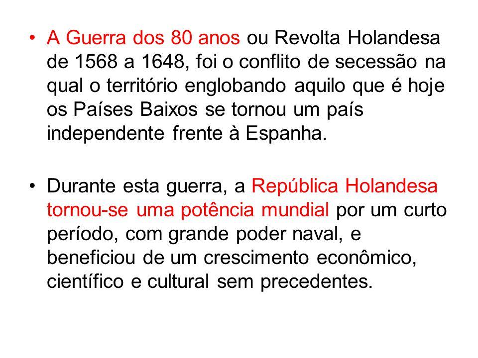 A Guerra dos 80 anos ou Revolta Holandesa de 1568 a 1648, foi o conflito de secessão na qual o território englobando aquilo que é hoje os Países Baixos se tornou um país independente frente à Espanha.