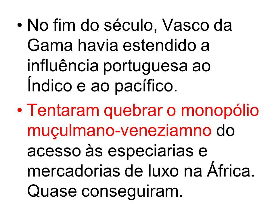 No fim do século, Vasco da Gama havia estendido a influência portuguesa ao Índico e ao pacífico.
