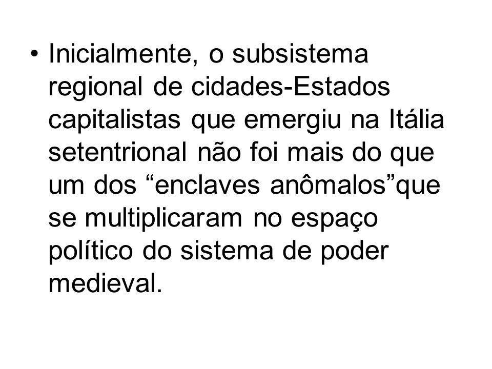 Inicialmente, o subsistema regional de cidades-Estados capitalistas que emergiu na Itália setentrional não foi mais do que um dos enclaves anômalos que se multiplicaram no espaço político do sistema de poder medieval.