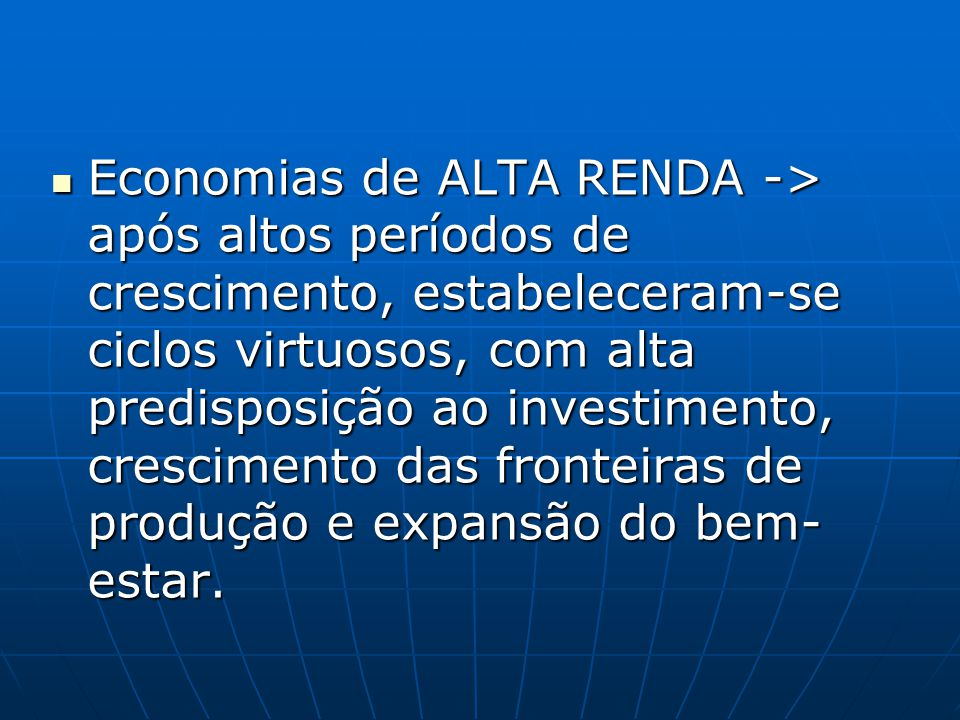 Economias de ALTA RENDA -> após altos períodos de crescimento, estabeleceram-se ciclos virtuosos, com alta predisposição ao investimento, crescimento das fronteiras de produção e expansão do bem-estar.