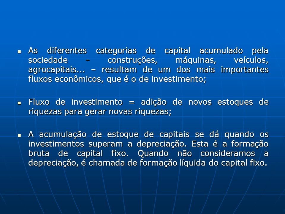 As diferentes categorias de capital acumulado pela sociedade – construções, máquinas, veículos, agrocapitais... – resultam de um dos mais importantes fluxos econômicos, que é o de investimento;