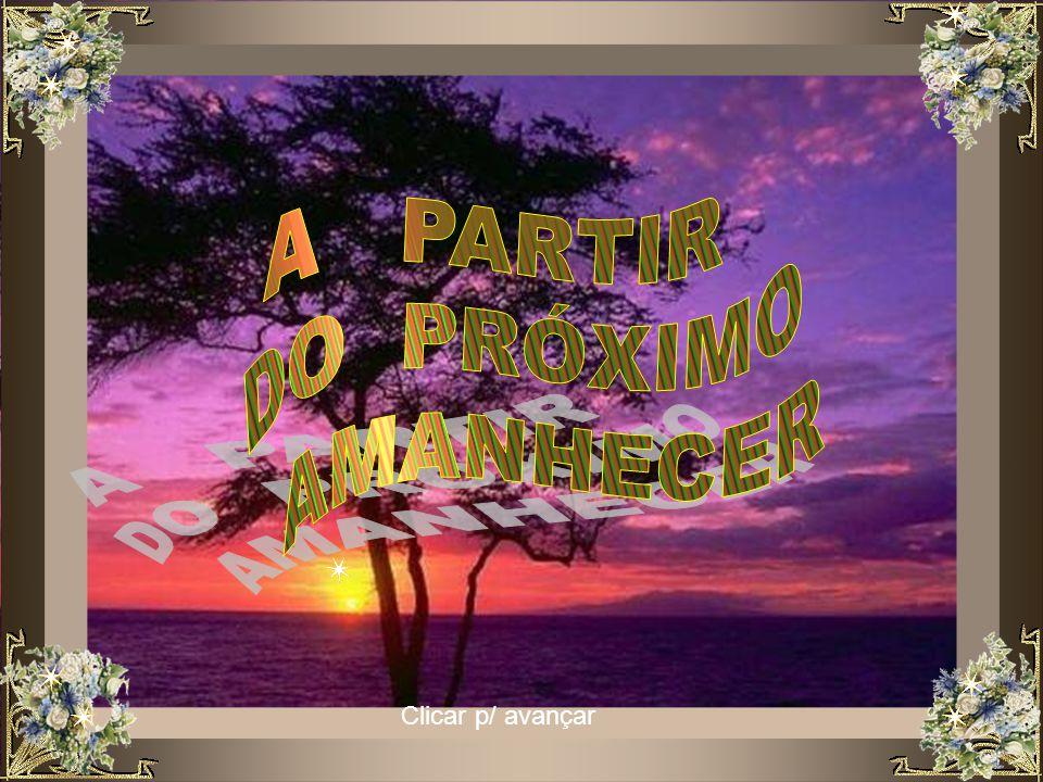 A PARTIR DO PRÓXIMO AMANHECER Clicar p/ avançar