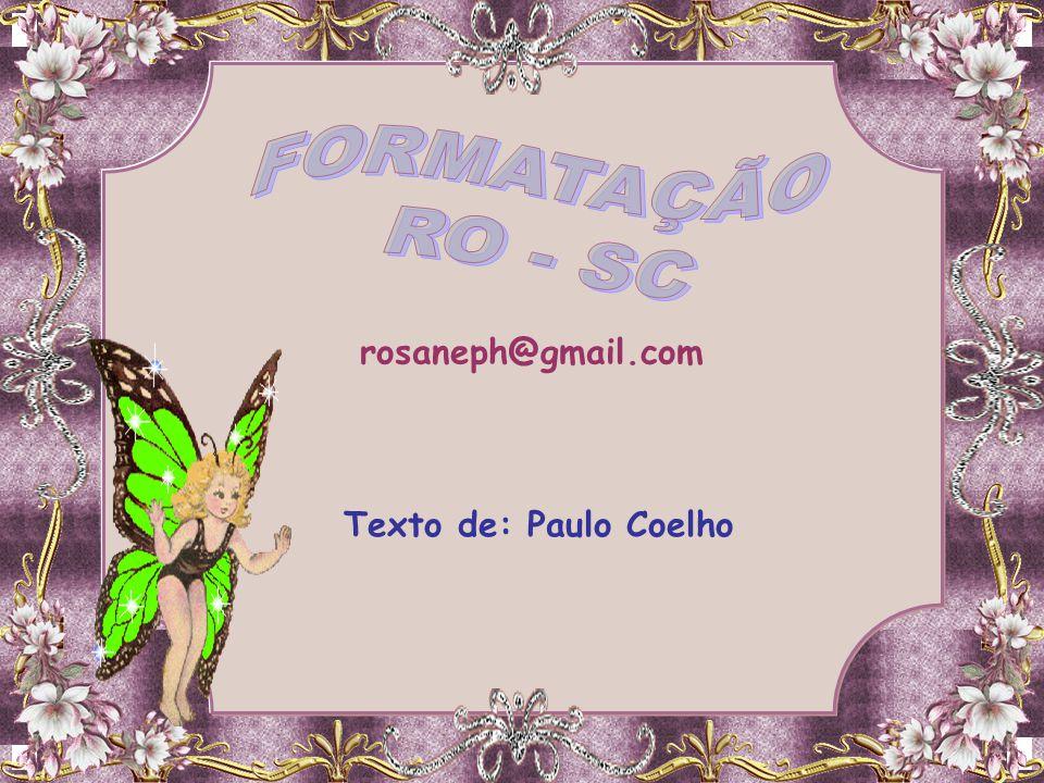FORMATAÇÃO RO - SC rosaneph@gmail.com Texto de: Paulo Coelho