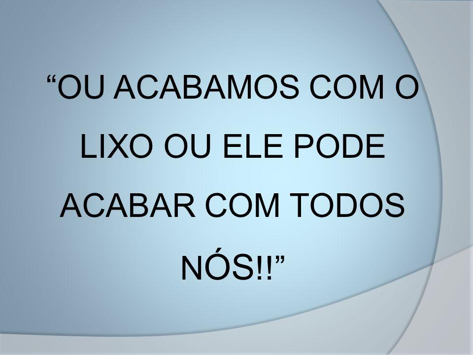 OU ACABAMOS COM O LIXO OU ELE PODE ACABAR COM TODOS NÓS!!