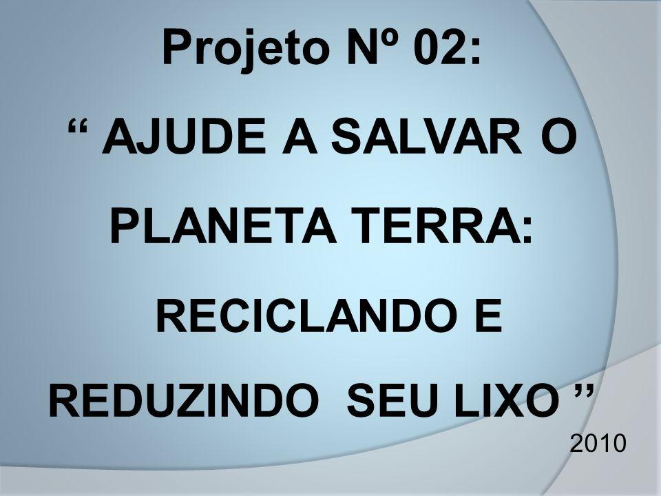 Projeto Nº 02: AJUDE A SALVAR O PLANETA TERRA: RECICLANDO E REDUZINDO SEU LIXO ''