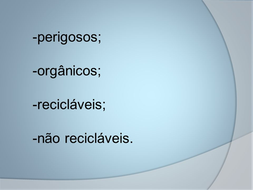 -perigosos; -orgânicos; -recicláveis; -não recicláveis.