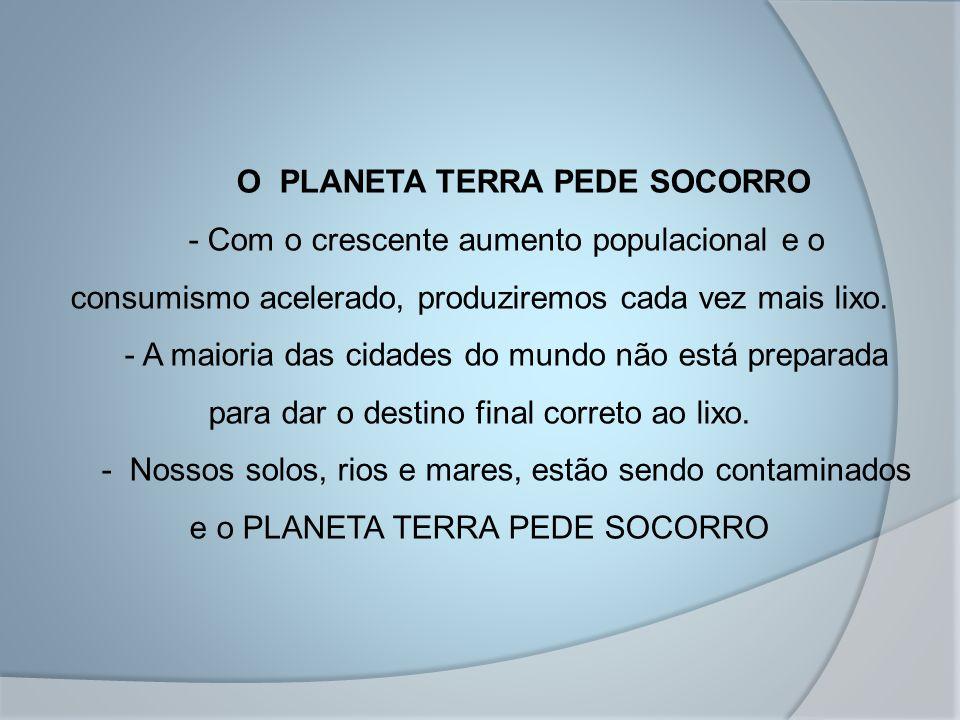 O PLANETA TERRA PEDE SOCORRO - Com o crescente aumento populacional e o consumismo acelerado, produziremos cada vez mais lixo.