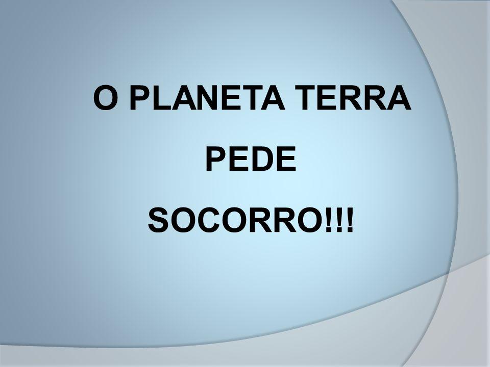 O PLANETA TERRA PEDE SOCORRO!!!