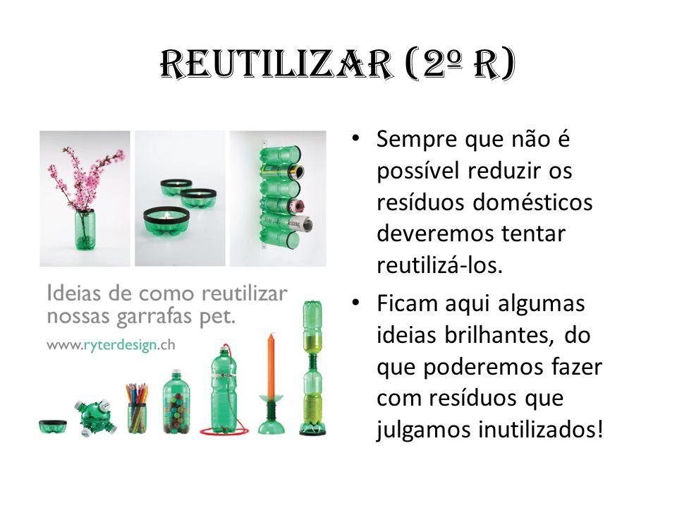 Reutilizar (2º R) Sempre que não é possível reduzir os resíduos domésticos deveremos tentar reutilizá-los.