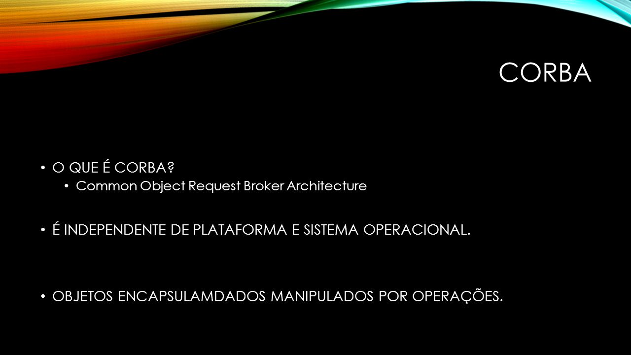 CORBA O QUE É CORBA Common Object Request Broker Architecture. É INDEPENDENTE DE PLATAFORMA E SISTEMA OPERACIONAL.