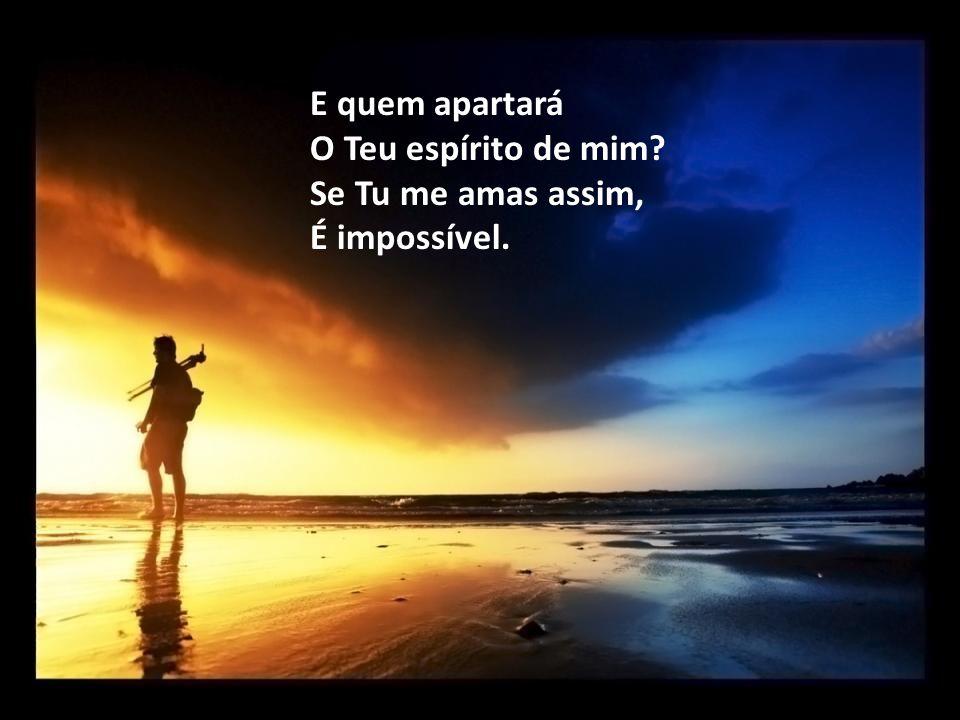E quem apartará O Teu espírito de mim Se Tu me amas assim, É impossível.