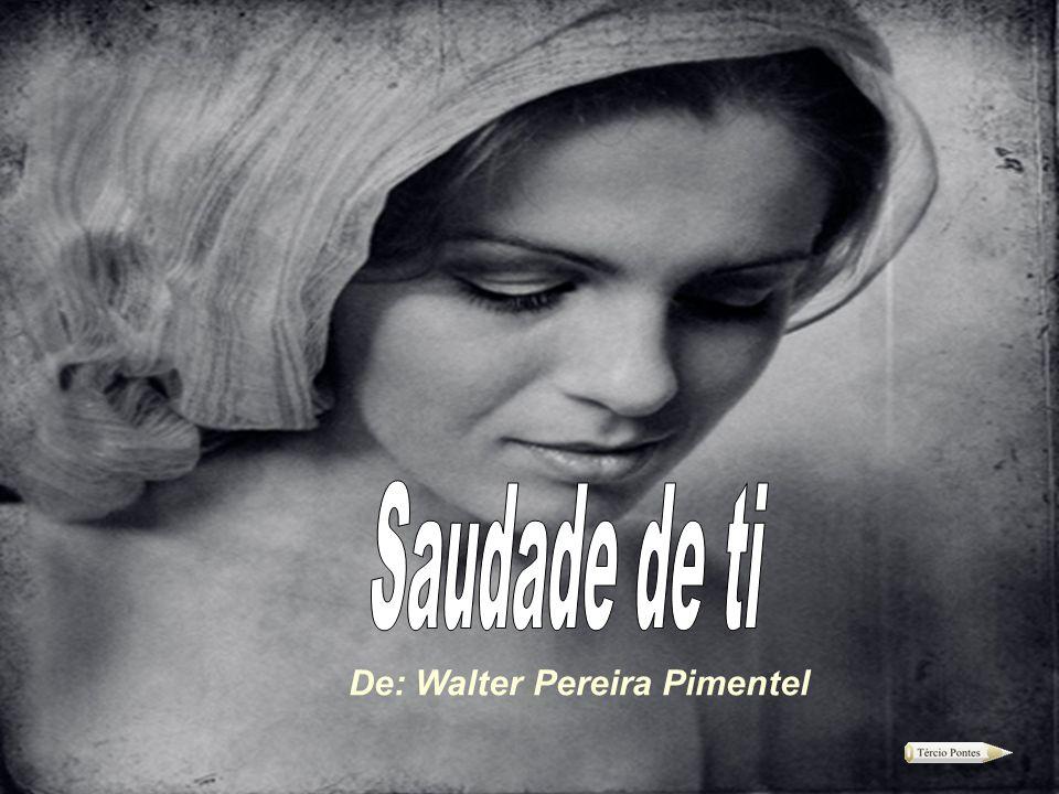 Saudade de ti De: Walter Pereira Pimentel