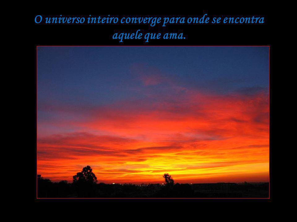 O universo inteiro converge para onde se encontra aquele que ama.
