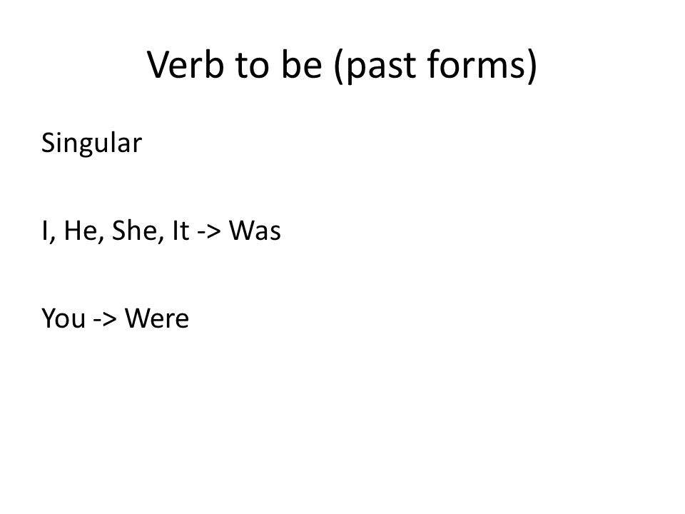 Verb to be (past forms) Singular I, He, She, It -> Was You -> Were