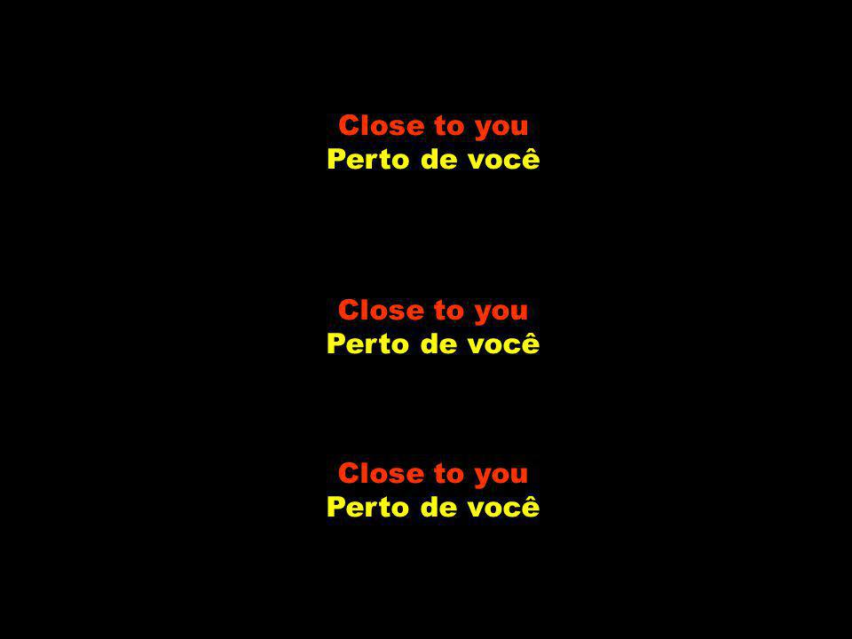 Close to you Perto de você Close to you Perto de você Close to you Perto de você