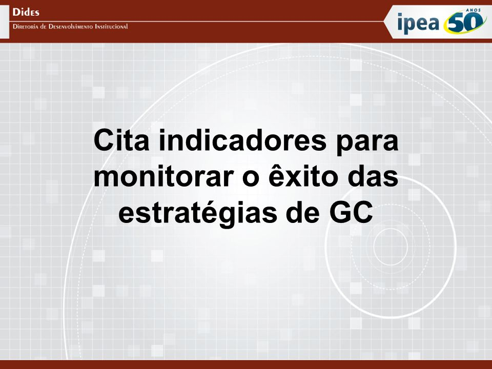 Cita indicadores para monitorar o êxito das estratégias de GC