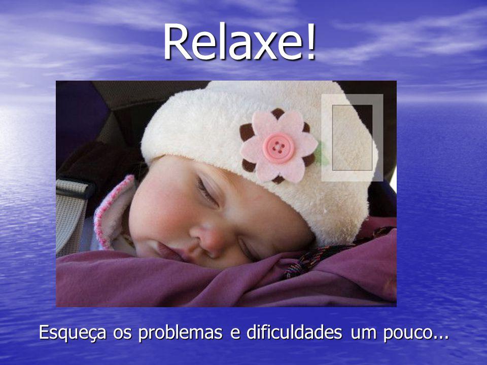 Esqueça os problemas e dificuldades um pouco...