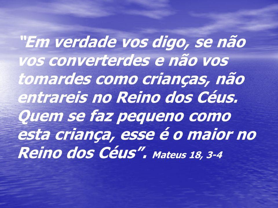 Em verdade vos digo, se não vos converterdes e não vos tomardes como crianças, não entrareis no Reino dos Céus.