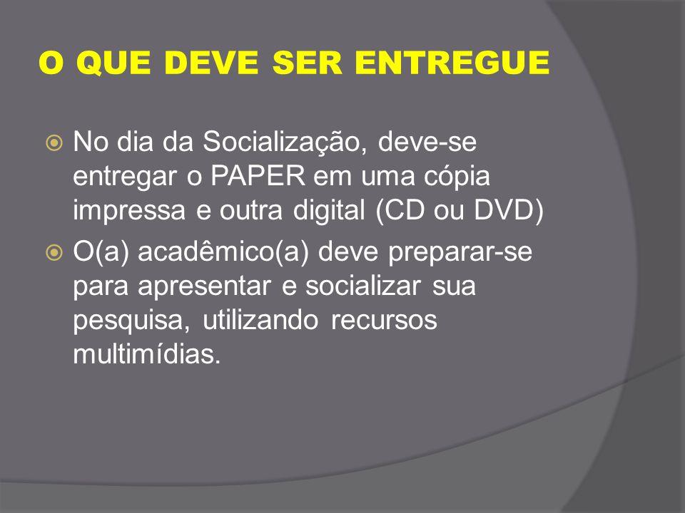 O QUE DEVE SER ENTREGUE No dia da Socialização, deve-se entregar o PAPER em uma cópia impressa e outra digital (CD ou DVD)