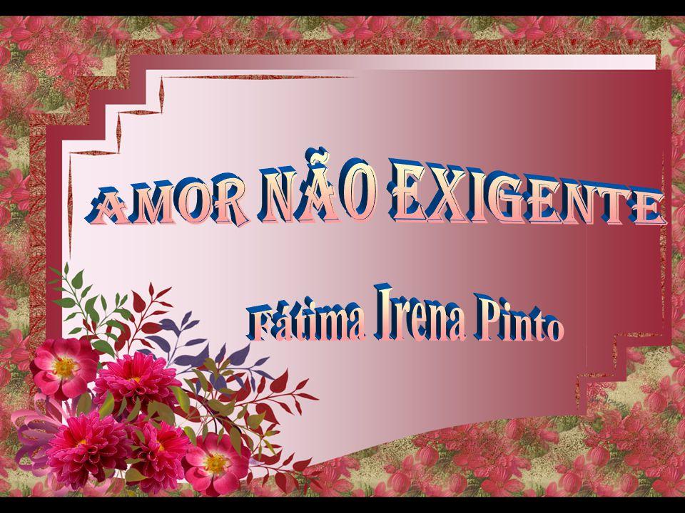 AMOR NÃO EXIGENTE Fátima Irena Pinto