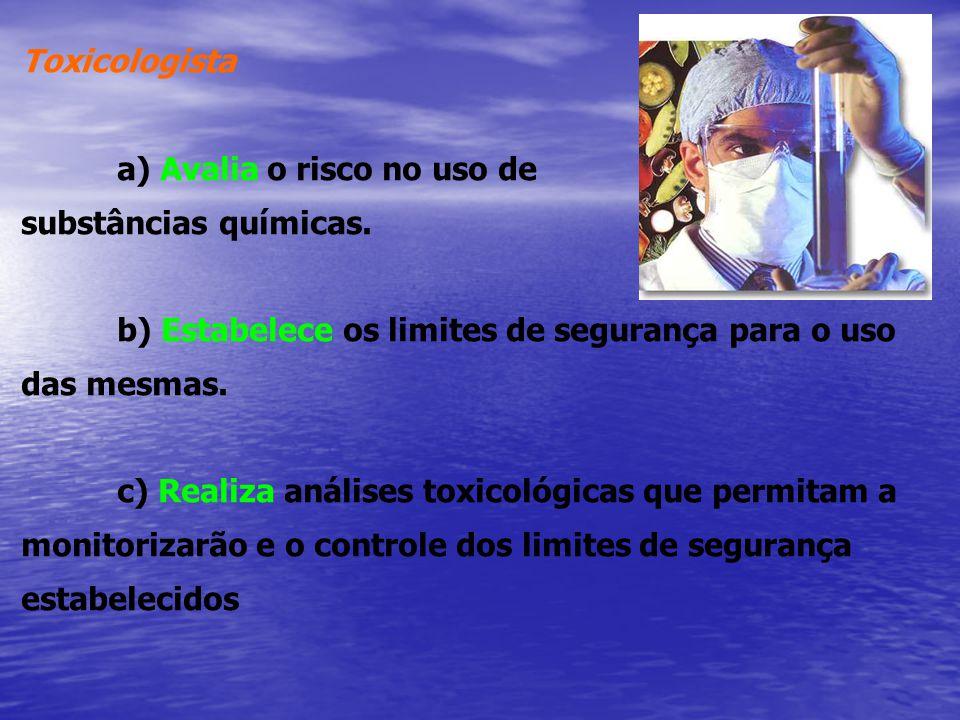 Toxicologista a) Avalia o risco no uso de. substâncias químicas. b) Estabelece os limites de segurança para o uso das mesmas.