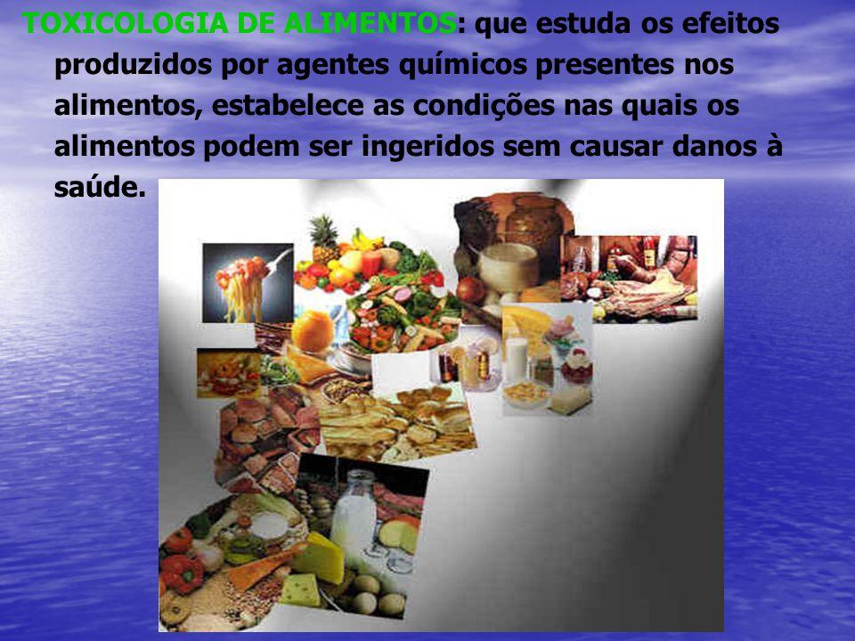 TOXICOLOGIA DE ALIMENTOS: que estuda os efeitos produzidos por agentes químicos presentes nos alimentos, estabelece as condições nas quais os alimentos podem ser ingeridos sem causar danos à saúde.