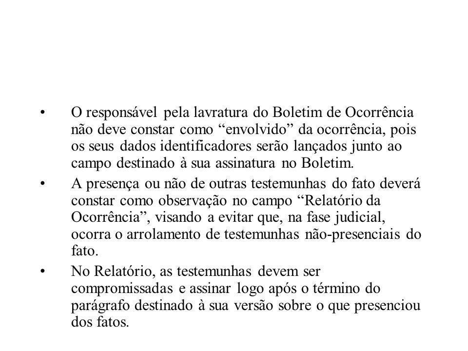 O responsável pela lavratura do Boletim de Ocorrência não deve constar como envolvido da ocorrência, pois os seus dados identificadores serão lançados junto ao campo destinado à sua assinatura no Boletim.