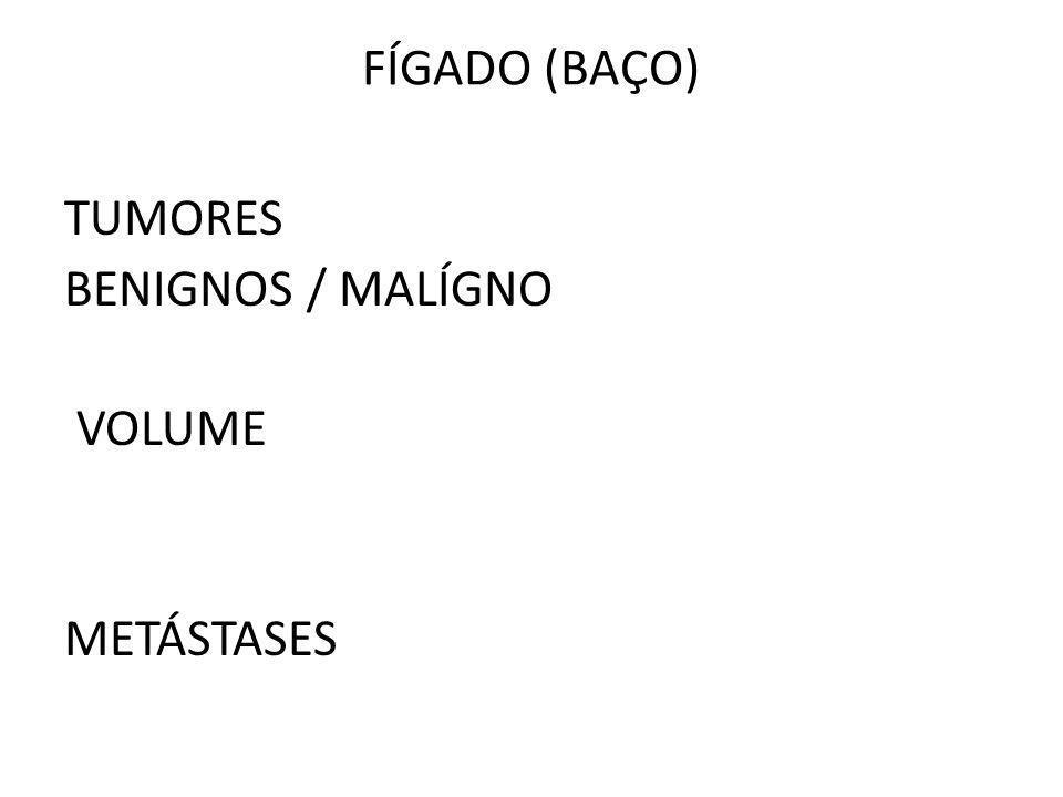 FÍGADO (BAÇO) TUMORES BENIGNOS / MALÍGNO VOLUME METÁSTASES