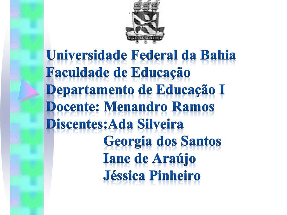 Universidade Federal da Bahia Faculdade de Educação Departamento de Educação I Docente: Menandro Ramos Discentes:Ada Silveira Georgia dos Santos Iane de Araújo Jéssica Pinheiro