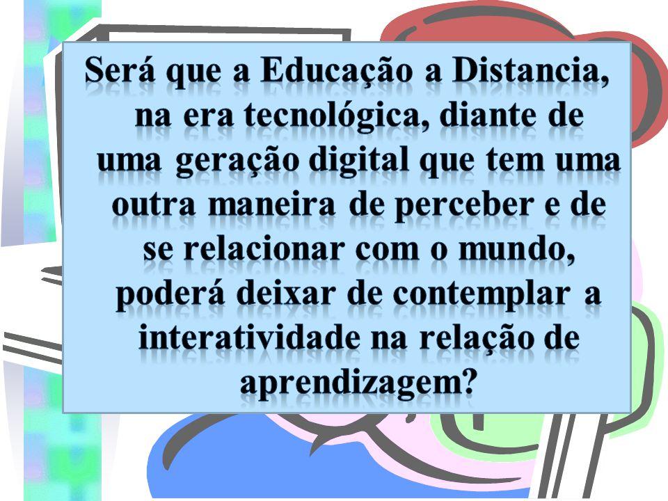 Será que a Educação a Distancia, na era tecnológica, diante de uma geração digital que tem uma outra maneira de perceber e de se relacionar com o mundo, poderá deixar de contemplar a interatividade na relação de aprendizagem