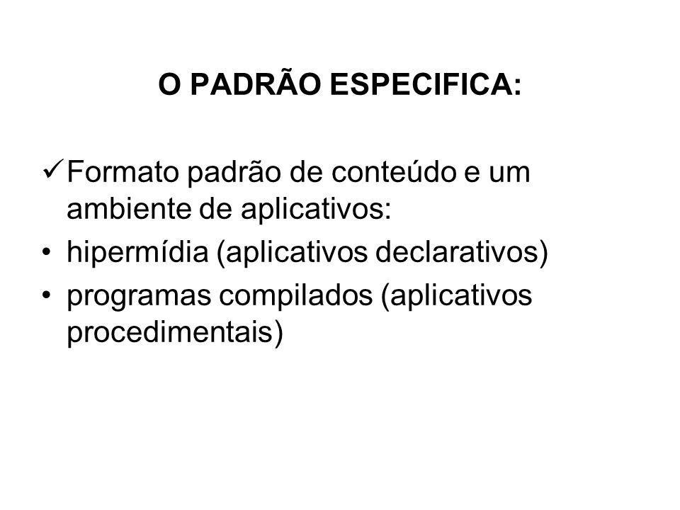 O PADRÃO ESPECIFICA: Formato padrão de conteúdo e um ambiente de aplicativos: hipermídia (aplicativos declarativos)
