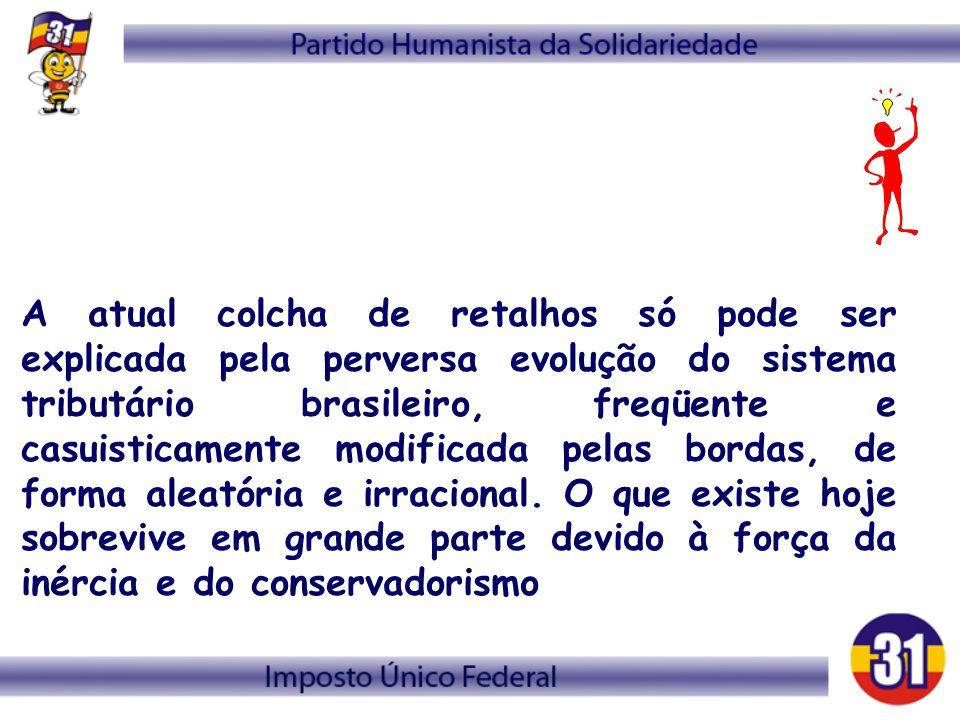 A atual colcha de retalhos só pode ser explicada pela perversa evolução do sistema tributário brasileiro, freqüente e casuisticamente modificada pelas bordas, de forma aleatória e irracional.