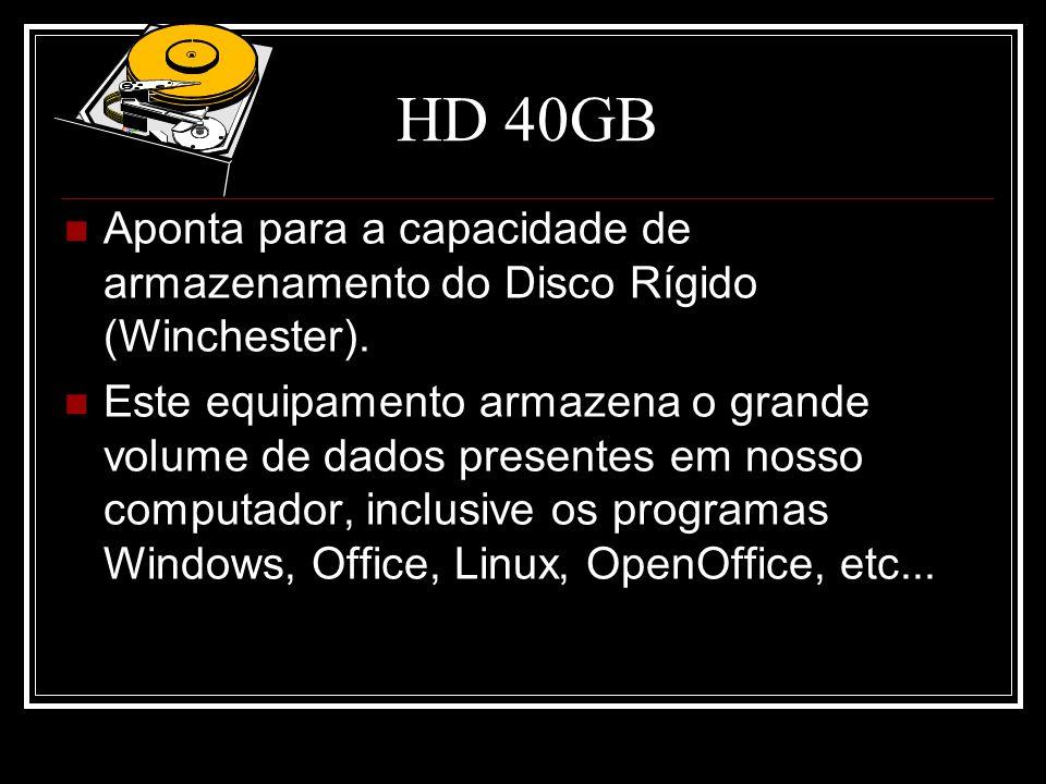 HD 40GB Aponta para a capacidade de armazenamento do Disco Rígido (Winchester).