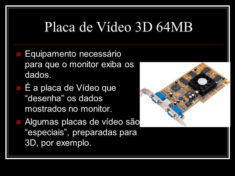 Placa de Vídeo 3D 64MB Equipamento necessário para que o monitor exiba os dados. É a placa de Vídeo que desenha os dados mostrados no monitor.