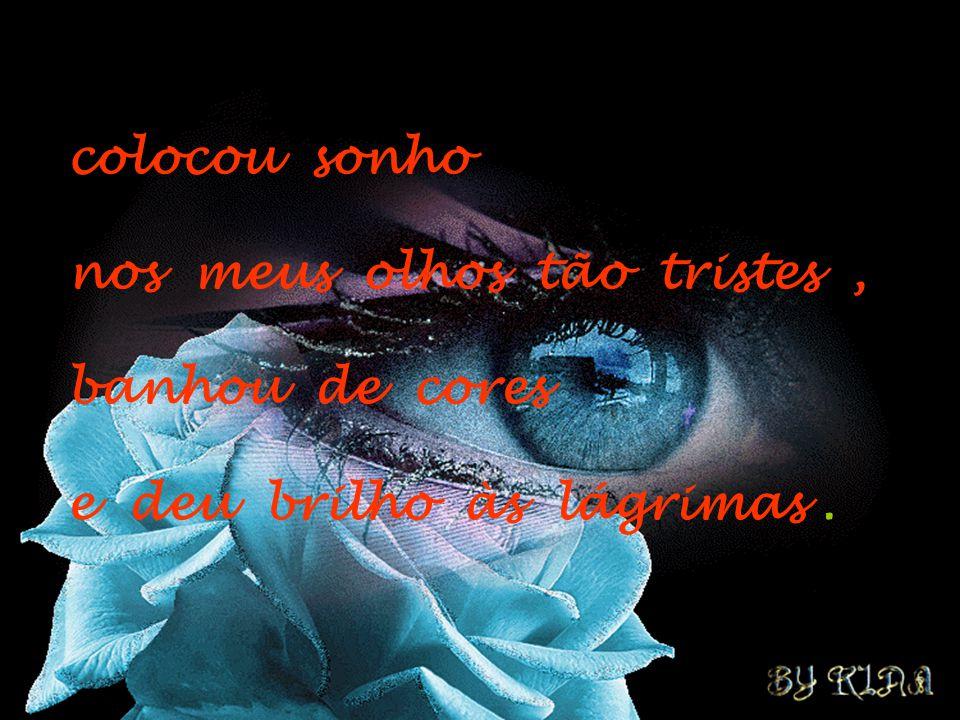 colocou sonho nos meus olhos tão tristes , banhou de cores e deu brilho às lágrimas .