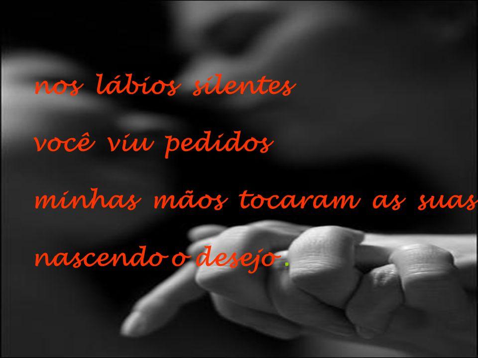 nos lábios silentes você viu pedidos minhas mãos tocaram as suas nascendo o desejo .